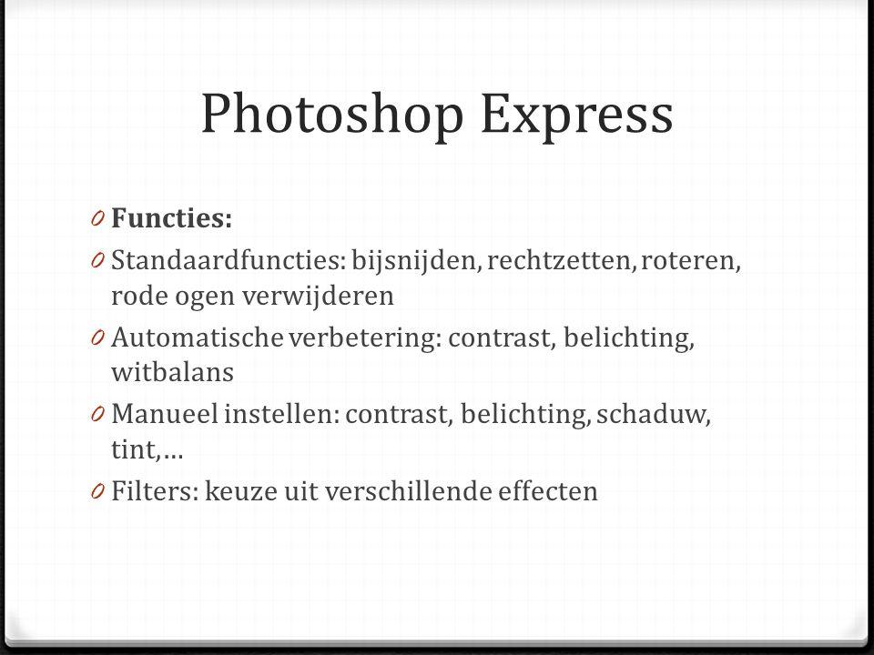 Photoshop Express 0 Functies: 0 Standaardfuncties: bijsnijden, rechtzetten, roteren, rode ogen verwijderen 0 Automatische verbetering: contrast, belichting, witbalans 0 Manueel instellen: contrast, belichting, schaduw, tint,… 0 Filters: keuze uit verschillende effecten
