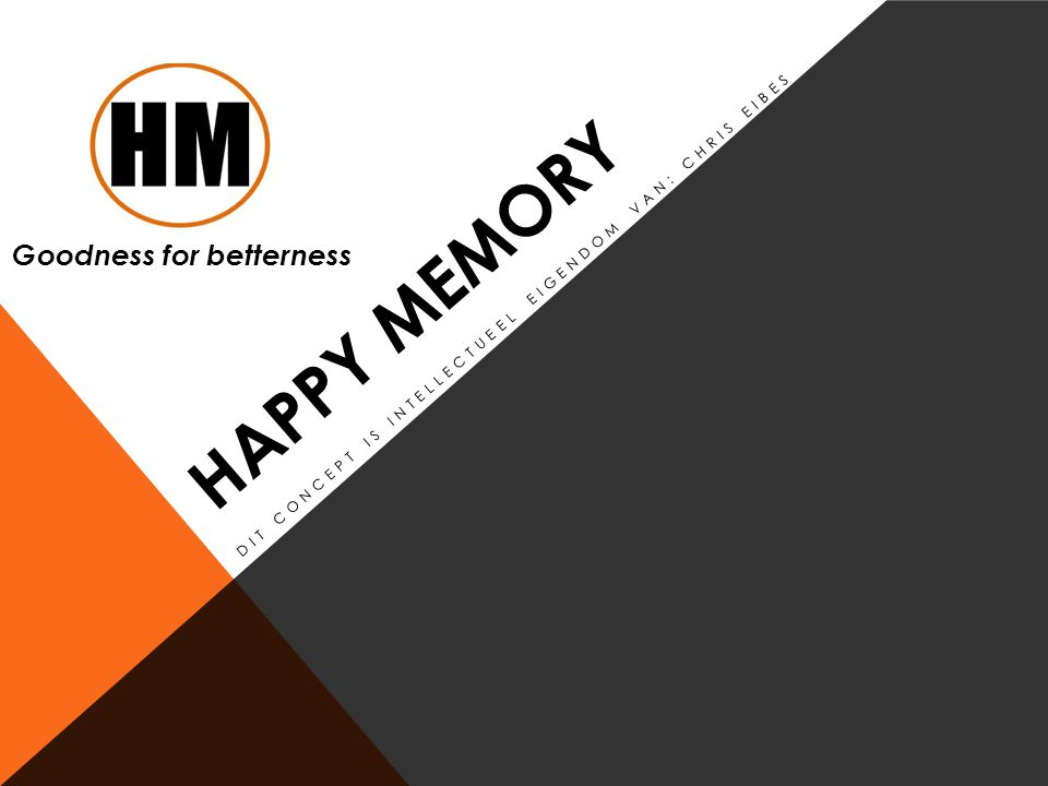 HAPPY MEMORY DIT CONCEPT IS INTELLECTUEEL EIGENDOM VAN: CHRIS EIBES Goodness for betterness