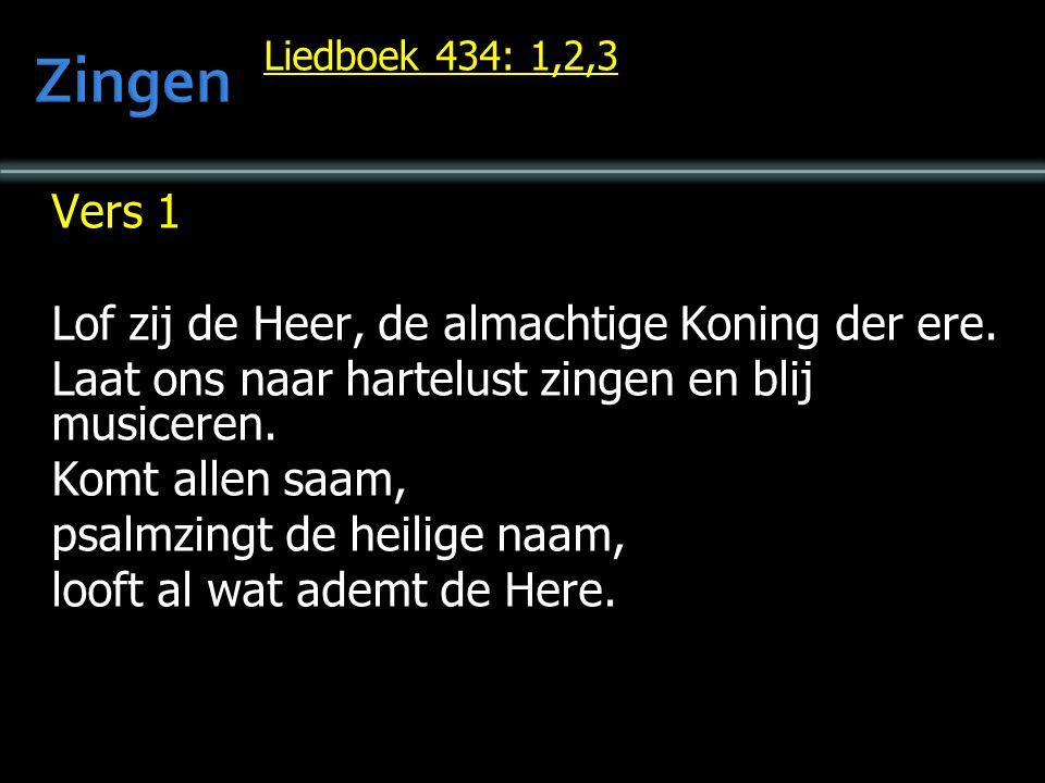 Liedboek 434: 1,2,3 Vers 1 Lof zij de Heer, de almachtige Koning der ere. Laat ons naar hartelust zingen en blij musiceren. Komt allen saam, psalmzing