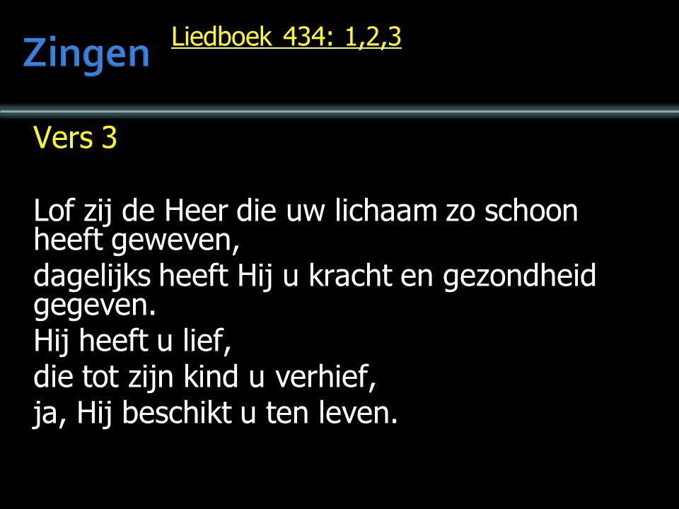 Liedboek 434: 1,2,3 Vers 3 Lof zij de Heer die uw lichaam zo schoon heeft geweven, dagelijks heeft Hij u kracht en gezondheid gegeven. Hij heeft u lie