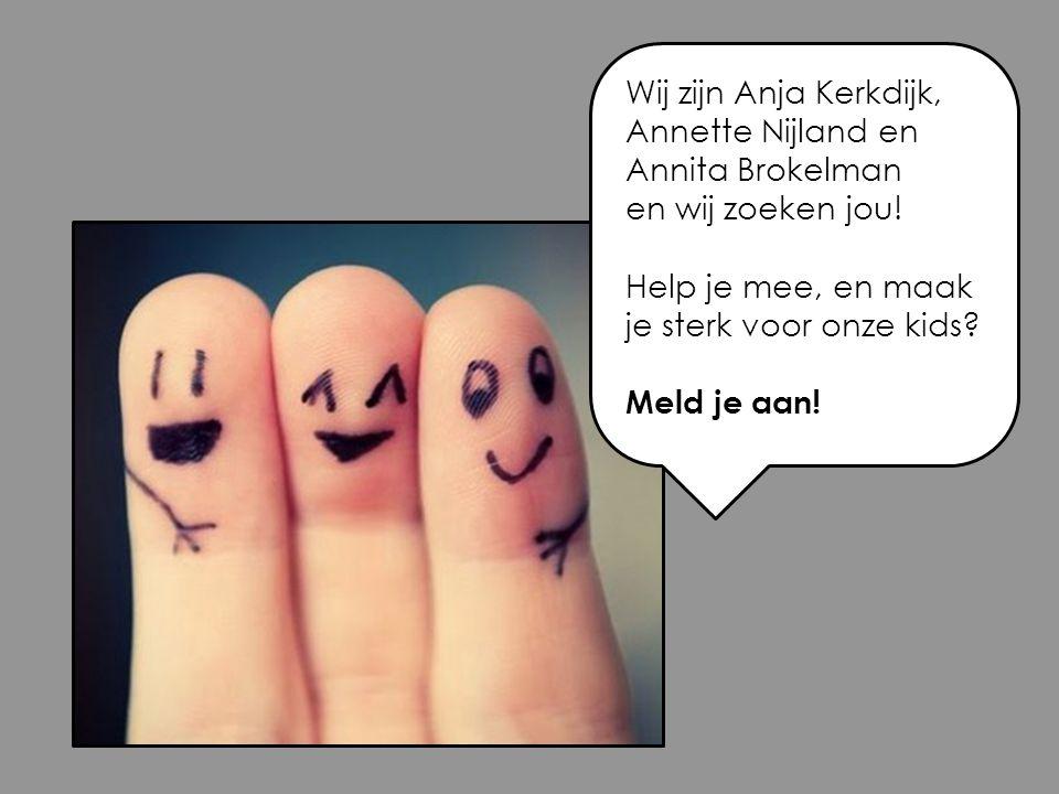 Wij zijn Anja Kerkdijk, Annette Nijland en Annita Brokelman en wij zoeken jou! Help je mee, en maak je sterk voor onze kids? Meld je aan!