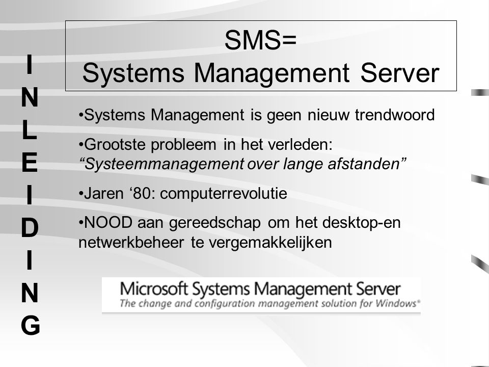 I N L E I D I N G Systems Management is geen nieuw trendwoord Grootste probleem in het verleden: Systeemmanagement over lange afstanden Jaren '80: computerrevolutie NOOD aan gereedschap om het desktop-en netwerkbeheer te vergemakkelijken SMS= Systems Management Server