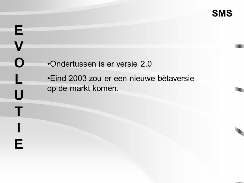 EVOLUTIEEVOLUTIE SMS Ondertussen is er versie 2.0 Eind 2003 zou er een nieuwe bètaversie op de markt komen.