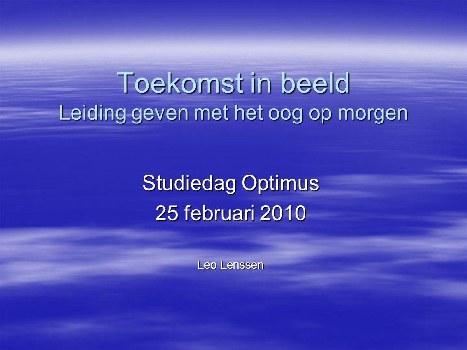 Toekomst in beeld Leiding geven met het oog op morgen Studiedag Optimus 25 februari 2010 Leo Lenssen