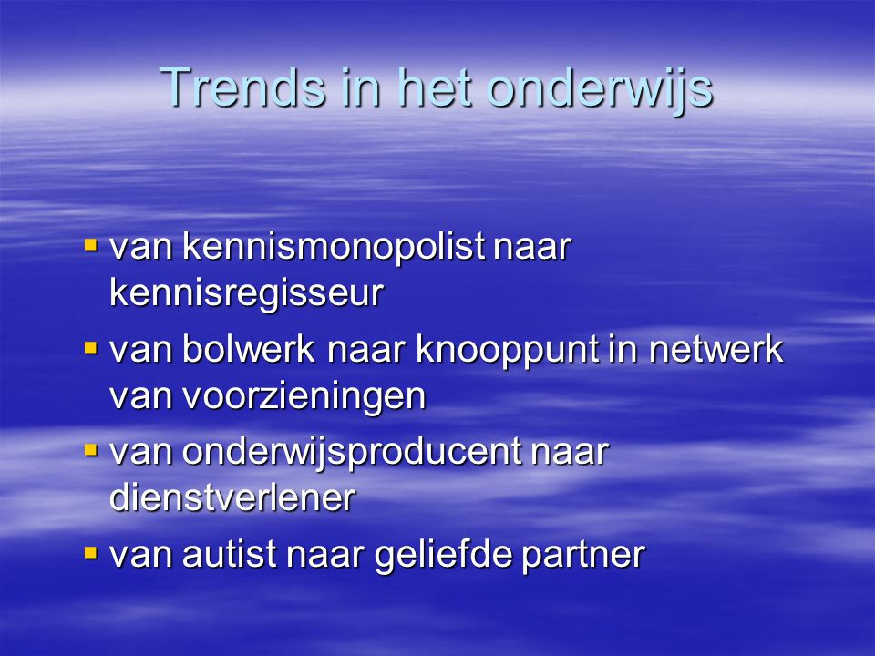 Trends in het onderwijs  van kennismonopolist naar kennisregisseur  van bolwerk naar knooppunt in netwerk van voorzieningen  van onderwijsproducent