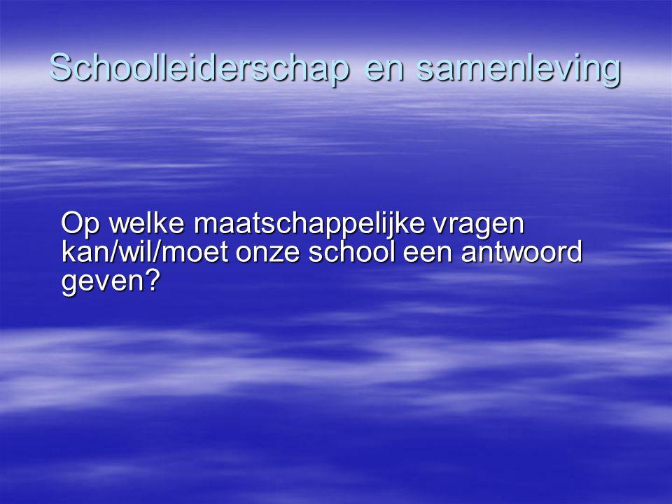Schoolleiderschap en samenleving Op welke maatschappelijke vragen kan/wil/moet onze school een antwoord geven? Op welke maatschappelijke vragen kan/wi