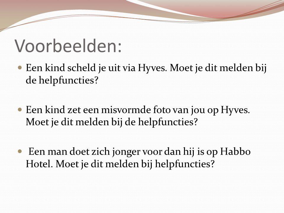 Voorbeelden: Een kind scheld je uit via Hyves. Moet je dit melden bij de helpfuncties? Een kind zet een misvormde foto van jou op Hyves. Moet je dit m