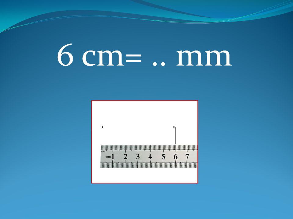 6 cm=.. mm