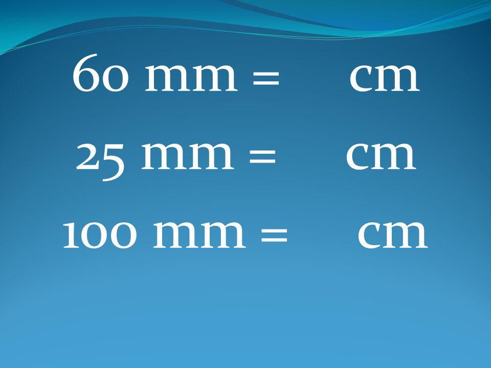 60 mm = cm 25 mm = cm 100 mm = cm