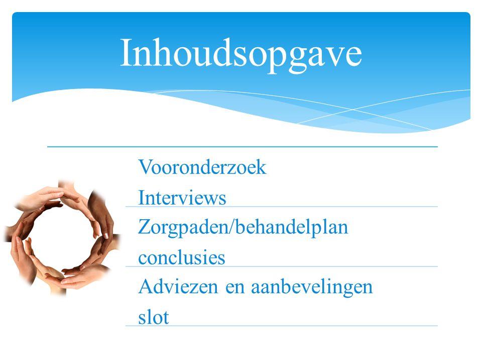 Vooronderzoek Interviews Zorgpaden/behandelplan conclusies Adviezen en aanbevelingen slot Inhoudsopgave