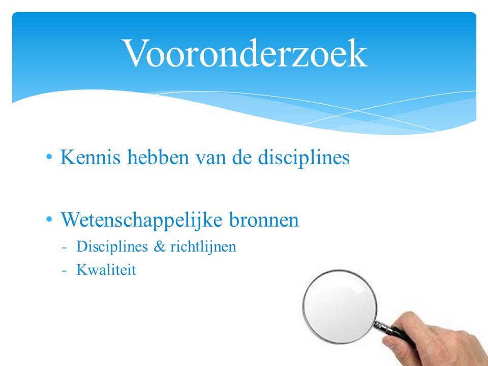 Kennis hebben van de disciplines Wetenschappelijke bronnen -Disciplines & richtlijnen -Kwaliteit Vooronderzoek