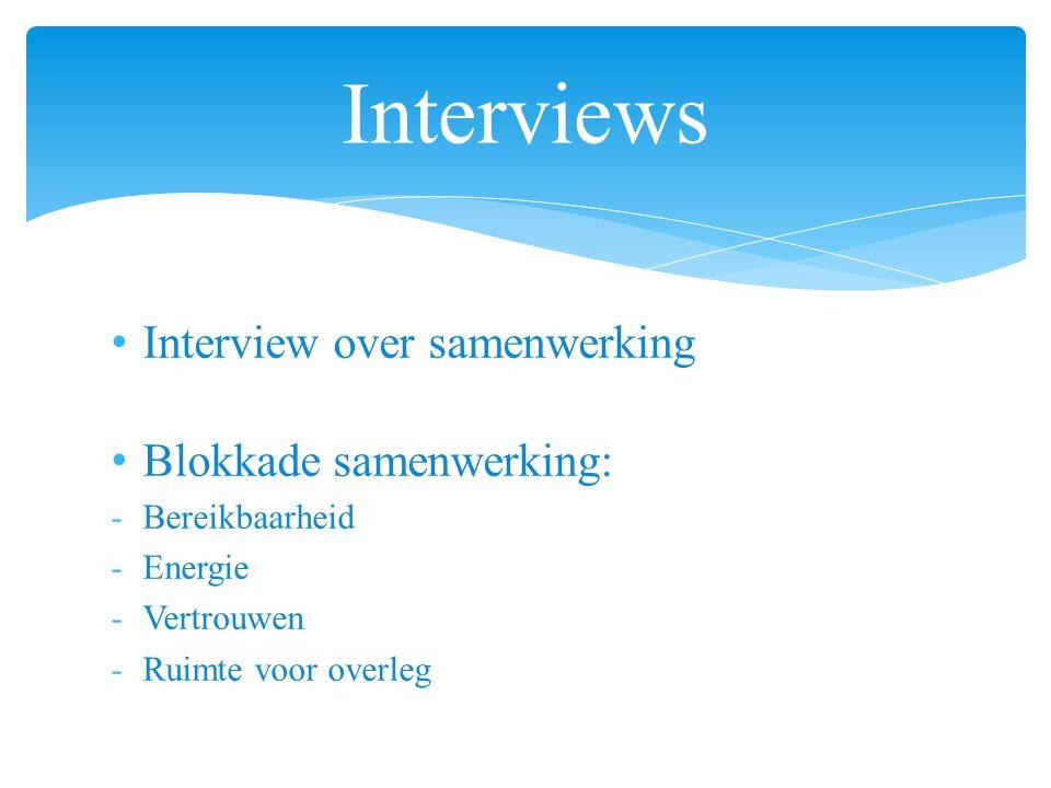 Interview over samenwerking Blokkade samenwerking: -Bereikbaarheid -Energie -Vertrouwen -Ruimte voor overleg Interviews