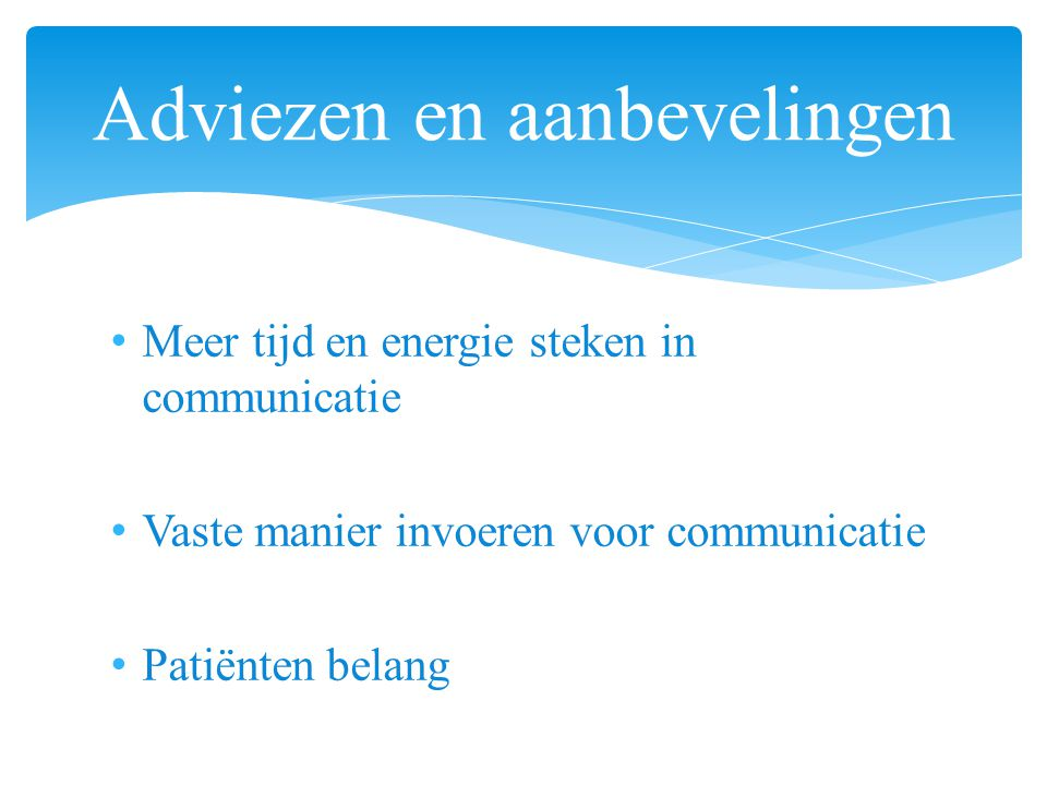 Meer tijd en energie steken in communicatie Vaste manier invoeren voor communicatie Patiënten belang Adviezen en aanbevelingen