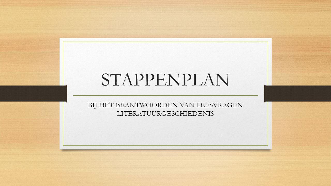 STAPPENPLAN BIJ HET BEANTWOORDEN VAN LEESVRAGEN LITERATUURGESCHIEDENIS