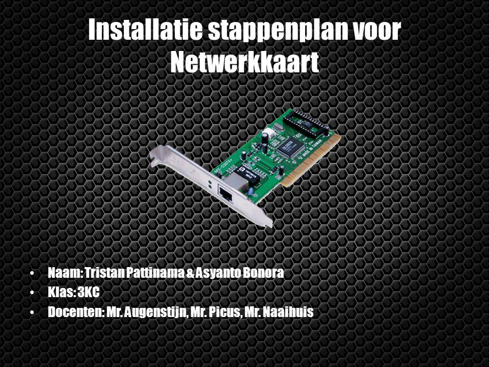 Installatie stappenplan voor Netwerkkaart Naam: Tristan Pattinama & Asyanto Bonora Klas: 3KC Docenten: Mr. Augenstijn, Mr. Picus, Mr. Naaihuis