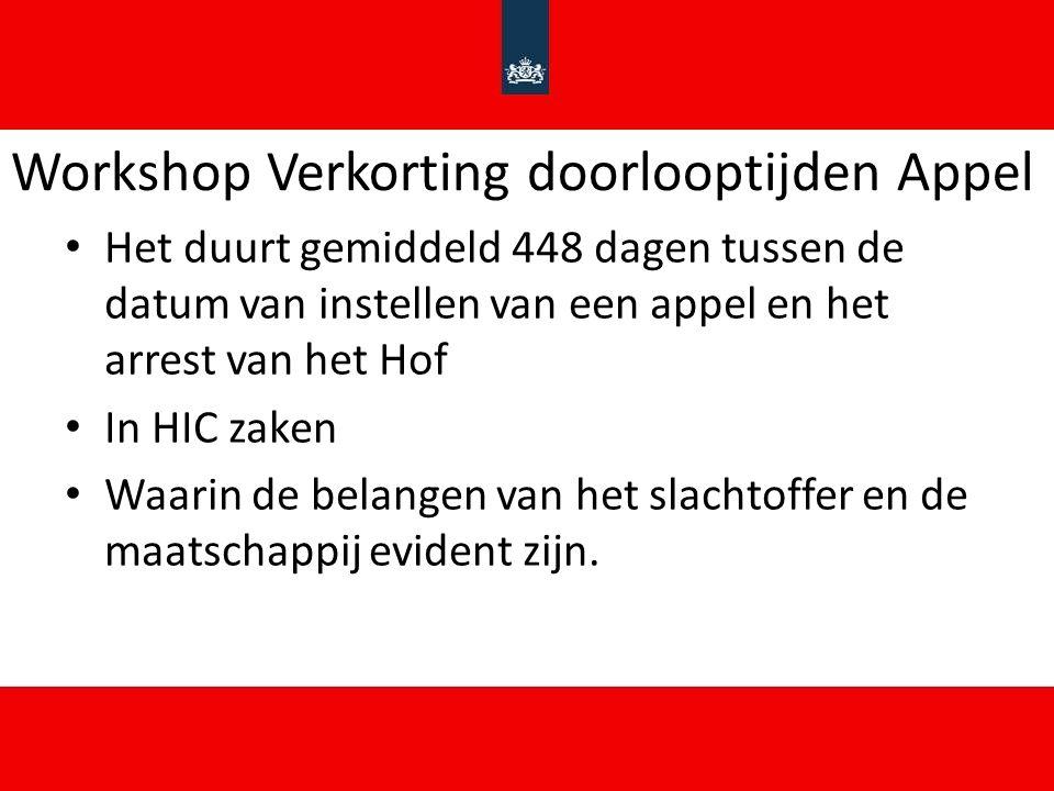 Workshop Verkorting doorlooptijden Appel Het duurt gemiddeld 448 dagen tussen de datum van instellen van een appel en het arrest van het Hof In HIC zaken Waarin de belangen van het slachtoffer en de maatschappij evident zijn.