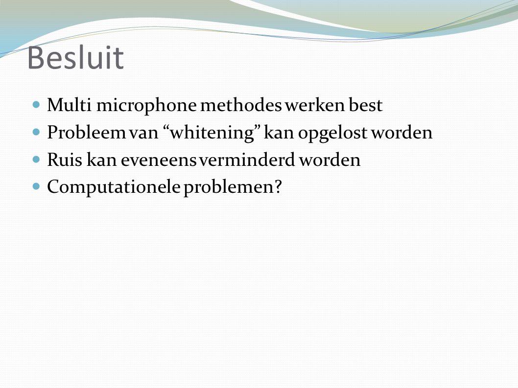 Besluit Multi microphone methodes werken best Probleem van whitening kan opgelost worden Ruis kan eveneens verminderd worden Computationele problemen
