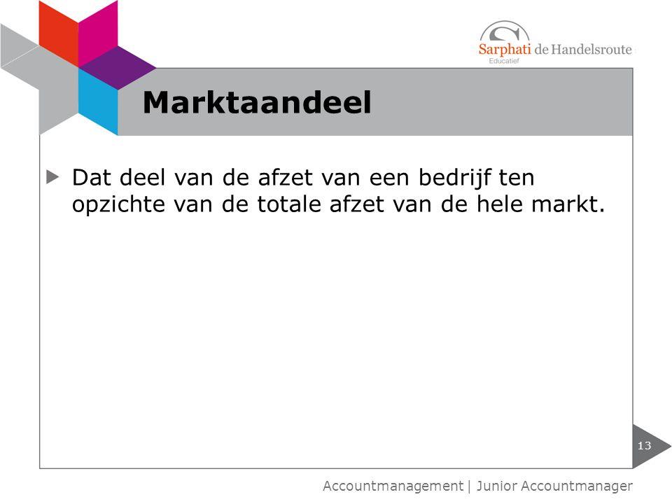 Dat deel van de afzet van een bedrijf ten opzichte van de totale afzet van de hele markt. 13 Accountmanagement | Junior Accountmanager Marktaandeel