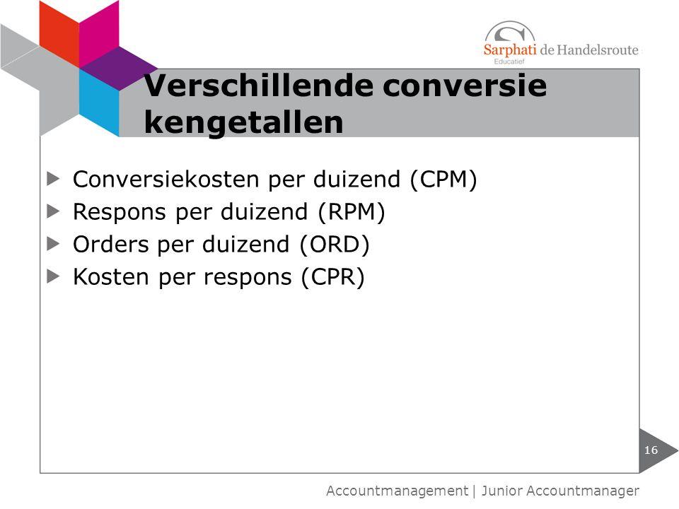 Conversiekosten per duizend (CPM) Respons per duizend (RPM) Orders per duizend (ORD) Kosten per respons (CPR) 16 Accountmanagement | Junior Accountman