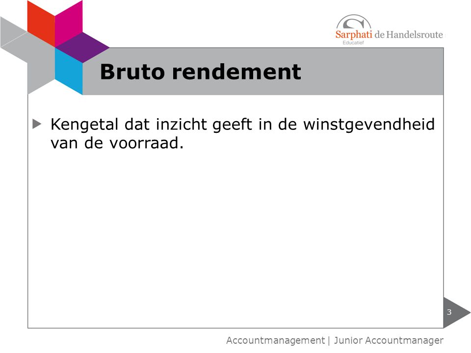 Kengetal dat inzicht geeft in de winstgevendheid van de voorraad. 3 Accountmanagement | Junior Accountmanager Bruto rendement
