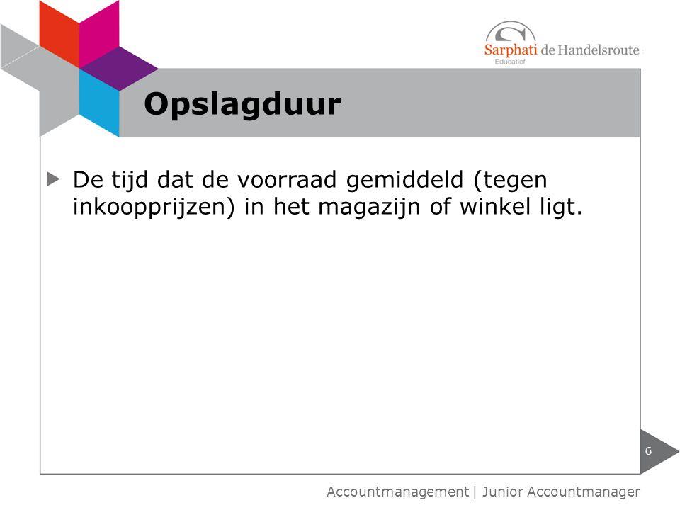 De tijd dat de voorraad gemiddeld (tegen inkoopprijzen) in het magazijn of winkel ligt. 6 Accountmanagement | Junior Accountmanager Opslagduur