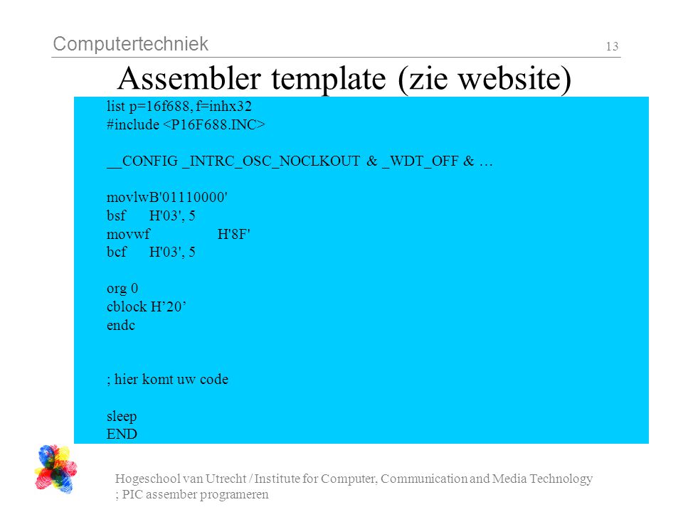 Computertechniek Hogeschool van Utrecht / Institute for Computer, Communication and Media Technology ; PIC assember programeren 13 Assembler template