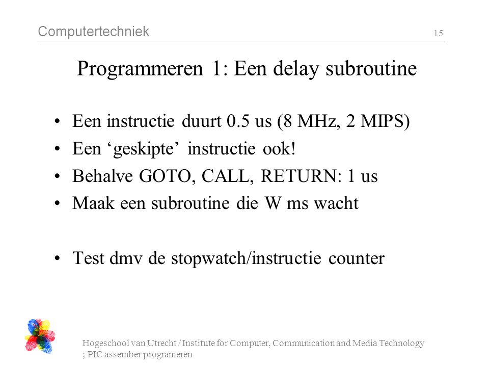 Computertechniek Hogeschool van Utrecht / Institute for Computer, Communication and Media Technology ; PIC assember programeren 15 Programmeren 1: Een