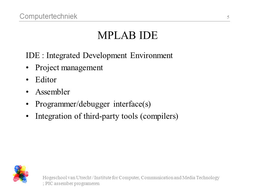 Computertechniek Hogeschool van Utrecht / Institute for Computer, Communication and Media Technology ; PIC assember programeren 5 MPLAB IDE IDE : Inte