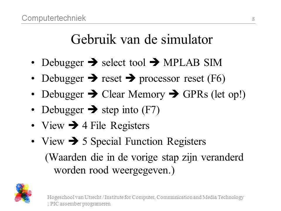 Computertechniek Hogeschool van Utrecht / Institute for Computer, Communication and Media Technology ; PIC assember programeren 9 Gebruik van de simulator Stap nu een aantal keren tot je denkt dat je programma-lus goed werkt (F6) Double-click op de regel na een loop om een breakpoint te zetten Debugger  Run (F9) Controleer of het resultaat klopt