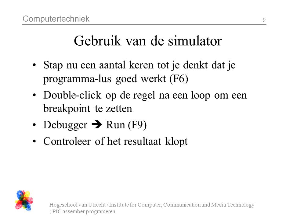 Computertechniek Hogeschool van Utrecht / Institute for Computer, Communication and Media Technology ; PIC assember programeren 9 Gebruik van de simul
