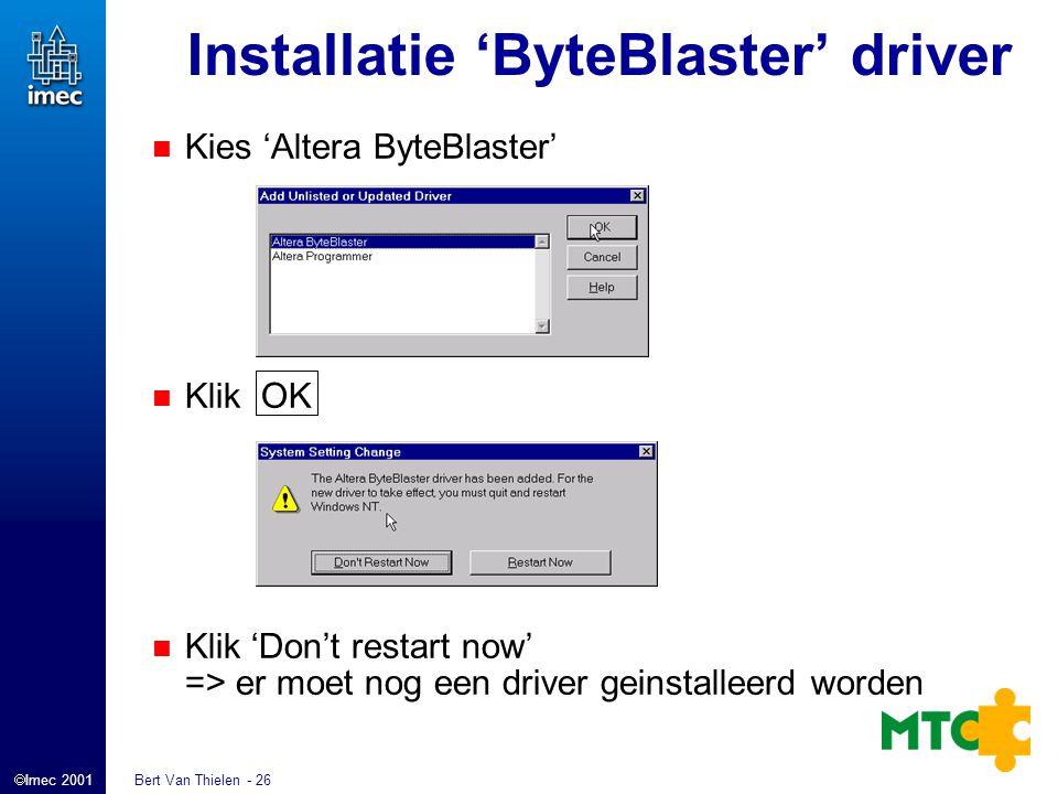  Imec 2001 Bert Van Thielen - 26 Installatie 'ByteBlaster' driver Kies 'Altera ByteBlaster' Klik OK Klik 'Don't restart now' => er moet nog een driver geinstalleerd worden