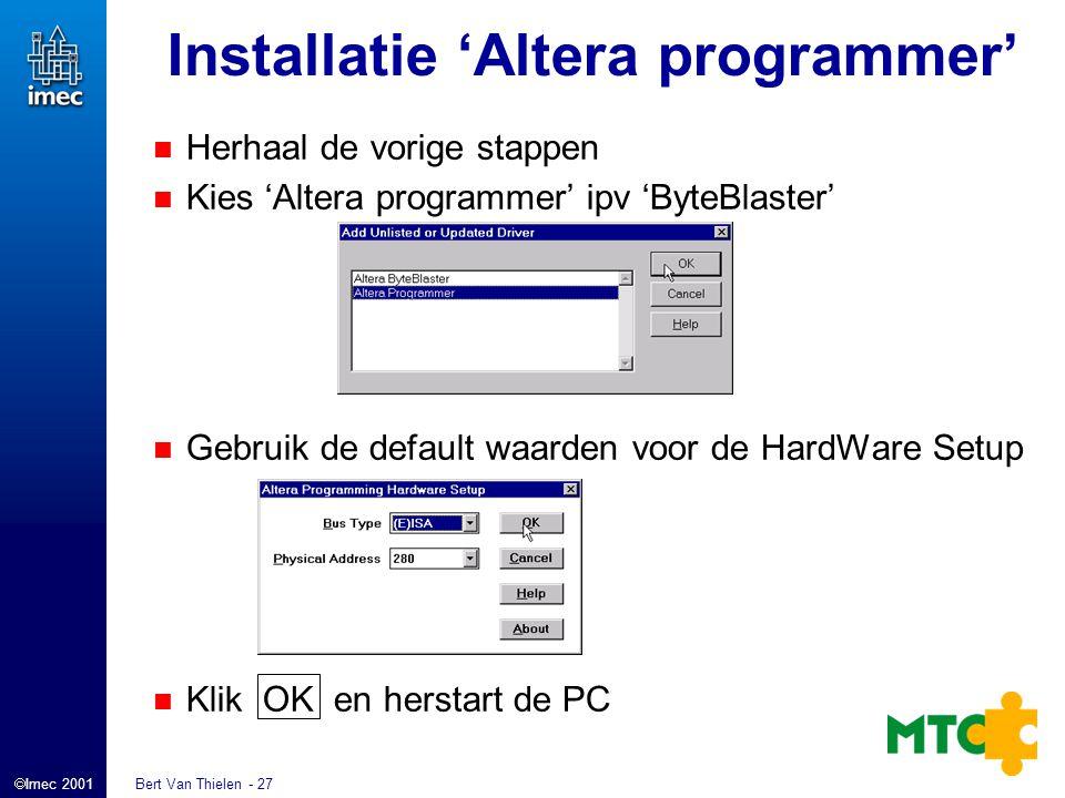  Imec 2001 Bert Van Thielen - 27 Installatie 'Altera programmer' Herhaal de vorige stappen Kies 'Altera programmer' ipv 'ByteBlaster' Gebruik de default waarden voor de HardWare Setup Klik OK en herstart de PC