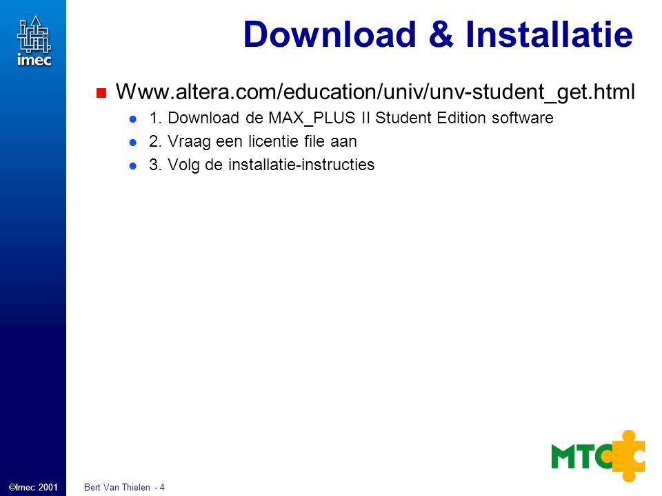  Imec 2001 Bert Van Thielen - 4 Download & Installatie Www.altera.com/education/univ/unv-student_get.html 1. Download de MAX_PLUS II Student Edition