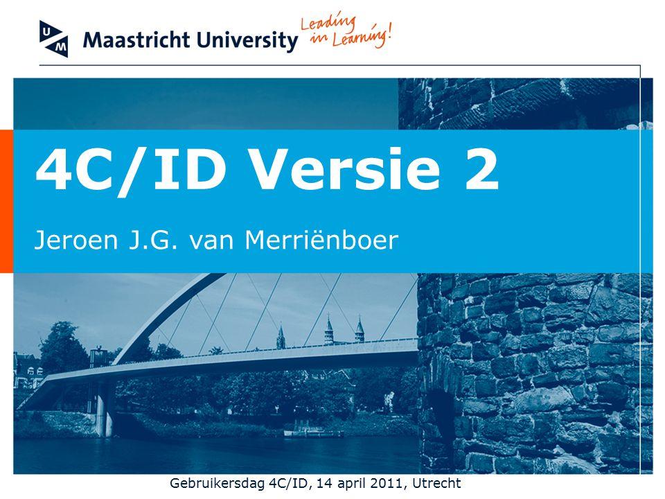 4C/ID Versie 2 Jeroen J.G. van Merriënboer Gebruikersdag 4C/ID, 14 april 2011, Utrecht