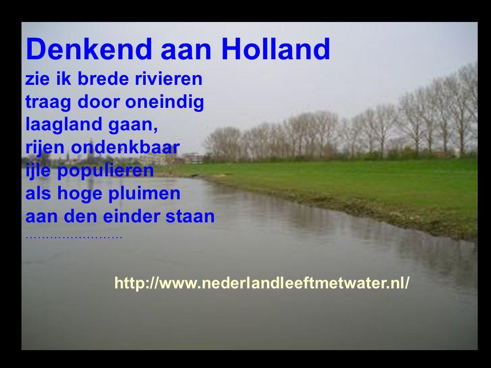 Denkend aan Holland zie ik brede rivieren traag door oneindig laagland gaan, rijen ondenkbaar ijle populieren als hoge pluimen aan den einder staan ……