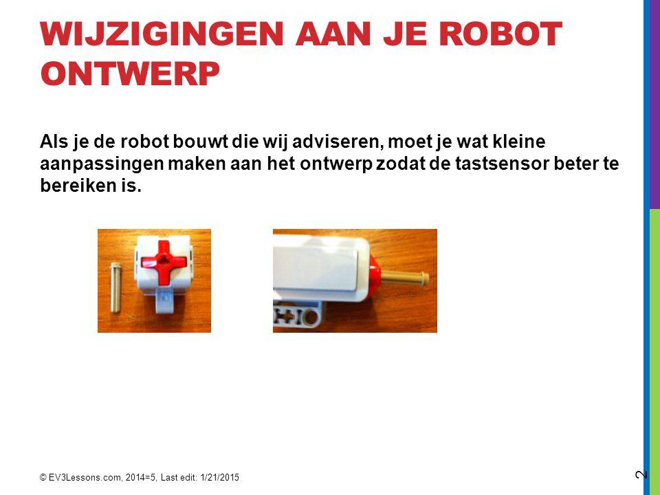 WIJZIGINGEN AAN JE ROBOT ONTWERP Als je de robot bouwt die wij adviseren, moet je wat kleine aanpassingen maken aan het ontwerp zodat de tastsensor beter te bereiken is.
