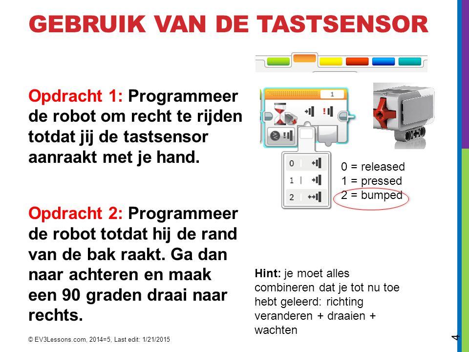 GEBRUIK VAN DE TASTSENSOR Opdracht 1: Programmeer de robot om recht te rijden totdat jij de tastsensor aanraakt met je hand.