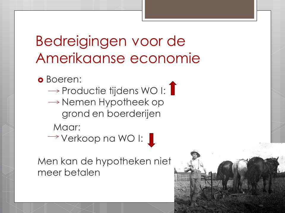 Bedreigingen voor de Amerikaanse economie  Boeren: Productie tijdens WO I: Nemen Hypotheek op grond en boerderijen Maar: Verkoop na WO I: Men kan de hypotheken niet meer betalen