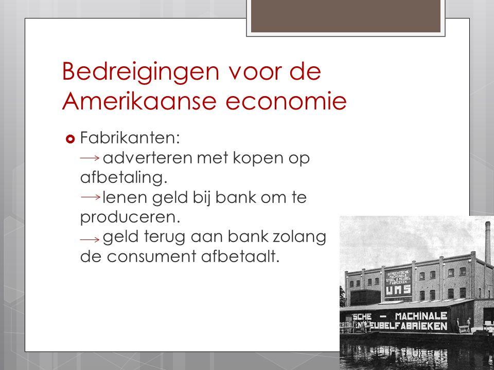 Bedreigingen voor de Amerikaanse economie  Fabrikanten: adverteren met kopen op afbetaling. lenen geld bij bank om te produceren. geld terug aan bank