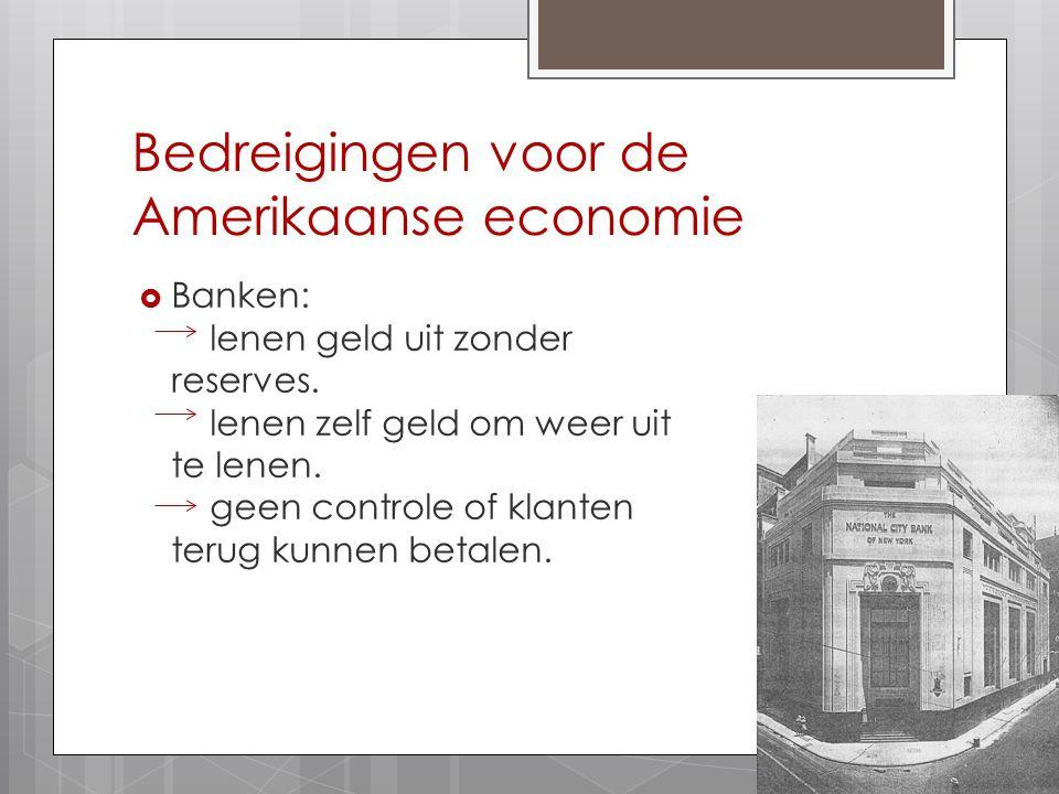 Bedreigingen voor de Amerikaanse economie  Banken: lenen geld uit zonder reserves. lenen zelf geld om weer uit te lenen. geen controle of klanten ter
