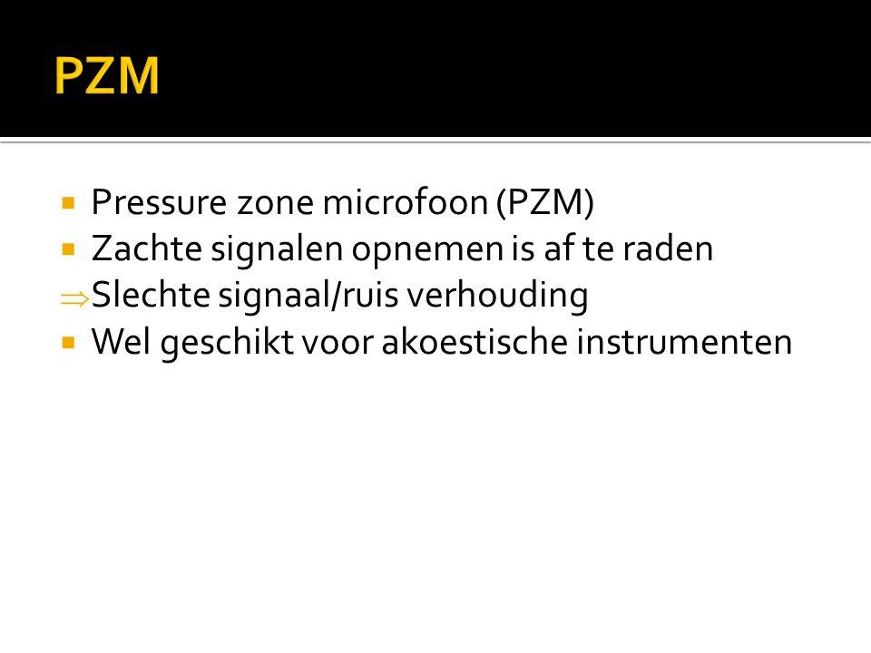  Pressure zone microfoon (PZM)  Zachte signalen opnemen is af te raden  Slechte signaal/ruis verhouding  Wel geschikt voor akoestische instrumente