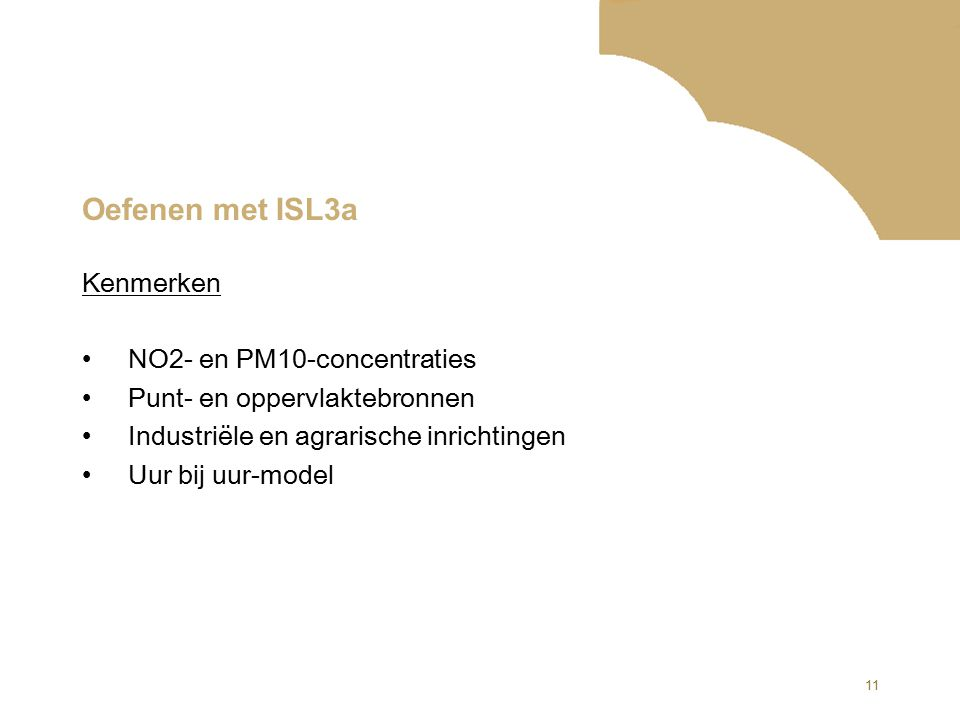 11 Oefenen met ISL3a Kenmerken NO2- en PM10-concentraties Punt- en oppervlaktebronnen Industriële en agrarische inrichtingen Uur bij uur-model
