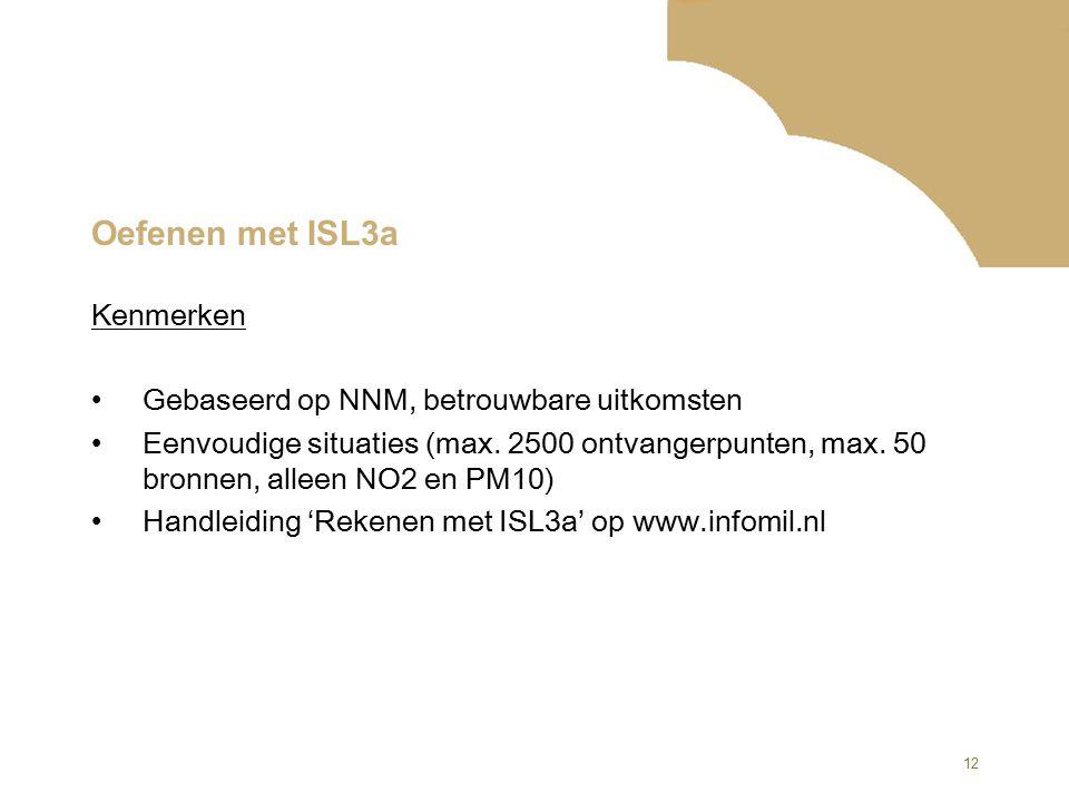 12 Oefenen met ISL3a Kenmerken Gebaseerd op NNM, betrouwbare uitkomsten Eenvoudige situaties (max. 2500 ontvangerpunten, max. 50 bronnen, alleen NO2 e