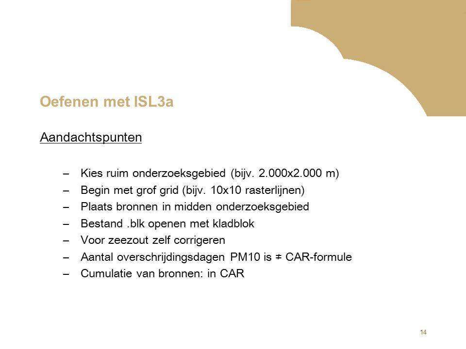 14 Oefenen met ISL3a Aandachtspunten –Kies ruim onderzoeksgebied (bijv. 2.000x2.000 m) –Begin met grof grid (bijv. 10x10 rasterlijnen) –Plaats bronnen