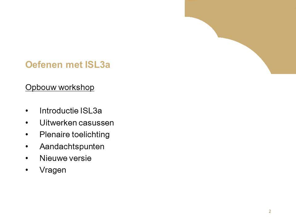 2 Oefenen met ISL3a Opbouw workshop Introductie ISL3a Uitwerken casussen Plenaire toelichting Aandachtspunten Nieuwe versie Vragen