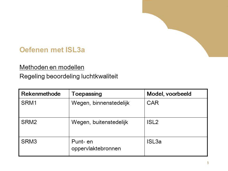 5 Oefenen met ISL3a RekenmethodeToepassingModel, voorbeeld SRM1Wegen, binnenstedelijkCAR SRM2Wegen, buitenstedelijkISL2 SRM3Punt- en oppervlaktebronne