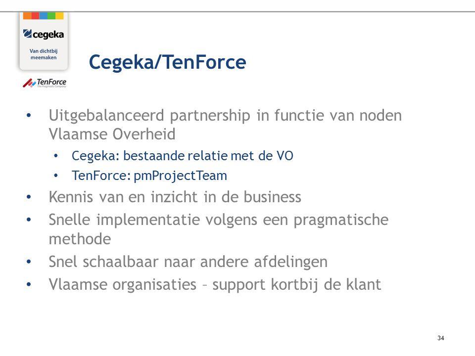 Uitgebalanceerd partnership in functie van noden Vlaamse Overheid Cegeka: bestaande relatie met de VO TenForce: pmProjectTeam Kennis van en inzicht in de business Snelle implementatie volgens een pragmatische methode Snel schaalbaar naar andere afdelingen Vlaamse organisaties – support kortbij de klant 34 Cegeka/TenForce
