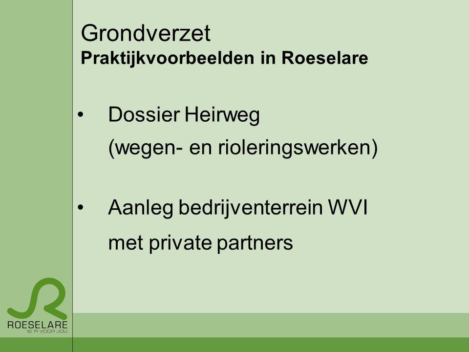 Grondverzet Praktijkvoorbeelden in Roeselare Dossier Heirweg (wegen- en rioleringswerken) Aanleg bedrijventerrein WVI met private partners
