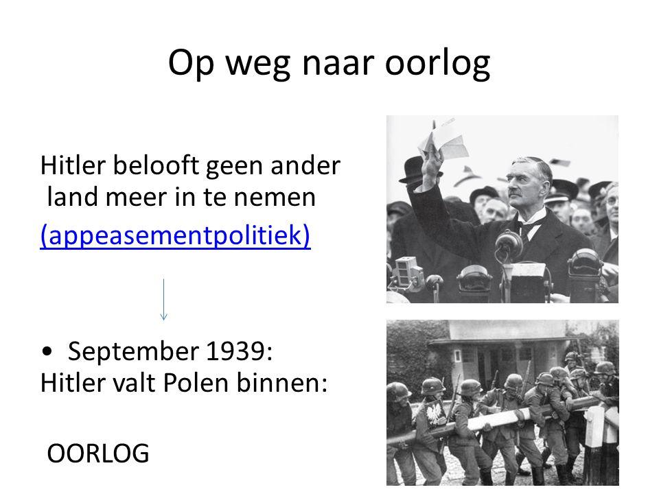 Op weg naar oorlog Hitler belooft geen ander land meer in te nemen (appeasementpolitiek) September 1939: Hitler valt Polen binnen: OORLOG