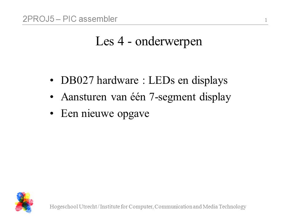 2PROJ5 – PIC assembler Hogeschool Utrecht / Institute for Computer, Communication and Media Technology 1 Les 4 - onderwerpen DB027 hardware : LEDs en displays Aansturen van één 7-segment display Een nieuwe opgave